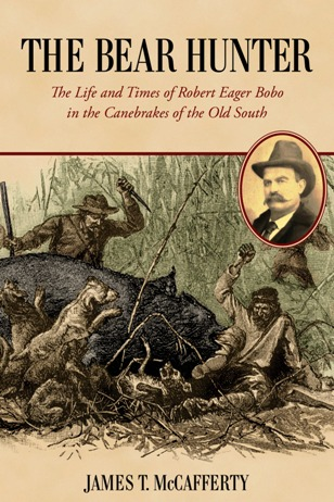 Cover of The Bear Hunter:  The Life and Times of Robert Eager Bobo in the Canebrakes of the Old South by James T. McCafferty